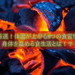 【厳選!体温が上がる8つの食習慣】身体を温める食生活とは!?