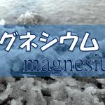 マグネシウムの生理作用・食事摂取基準・多く含む食品などを簡単にまとめてみた!