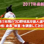 【2017年最新版】過去5年間のプロ野球高卒新人選手の体格(身長・体重)を調査してみた!