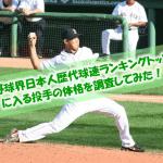 【ピッチャー必見!】プロ野球界日本人歴代球速ランキングトップ12に入る投手の体格(身長・体重・BMI)を調査してみた!