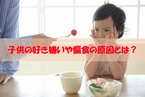 【お母さん必見!】食べ物の好き嫌いや子供が偏食になってしまう原因とは?