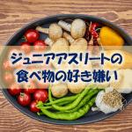 【ジュニアアスリートの好き嫌い】なぜ好きな食べ物だけ食べてはいけないのか?